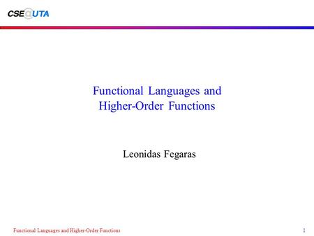 Functional Languages and Higher-Order Functions1 Leonidas Fegaras.