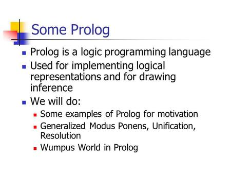 Some Prolog Prolog is a logic programming language Used for implementing logical representations and for drawing inference We will do: Some examples of.