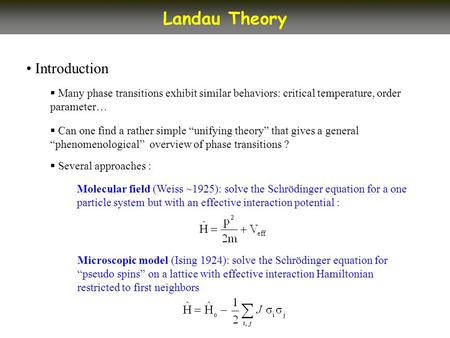 Introduction Landau Theory Many phase transitions exhibit similar behaviors: critical temperature, order parameter… Can one find a rather simple unifying.