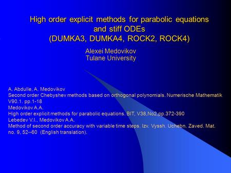 High order explicit methods for parabolic equations and stiff ODEs (DUMKA3, DUMKA4, ROCK2, ROCK4) Alexei Medovikov Tulane University A. Abdulle, A. Medovikov.