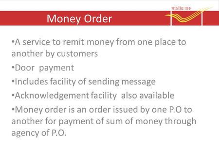 Money Order A service to remit money from one place to another by customers Door payment Includes facility of sending message Acknowledgement facility.
