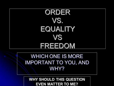 ORDER VS. EQUALITY VS FREEDOM WHICH ONE IS MORE IMPORTANT TO YOU, AND WHY? WHY SHOULD THIS QUESTION EVEN MATTER TO ME?