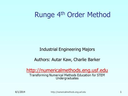 6/1/2014  1 Runge 4 th Order Method Industrial Engineering Majors Authors: Autar Kaw, Charlie Barker