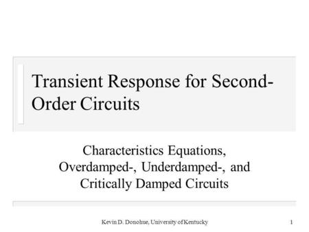 Kevin D. Donohue, University of Kentucky1 Transient Response for Second- Order Circuits Characteristics Equations, Overdamped-, Underdamped-, and Critically.