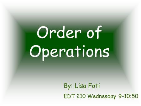 Order of Operations By: Lisa Foti EDT 210 Wednesday 9–10:50.