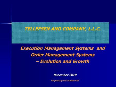TELLEFSEN AND COMPANY, L.L.C. Execution Management Systems and Order Management Systems – Evolution and Growth December 2010 Proprietary and Confidential.
