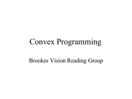 Convex Programming Brookes Vision Reading Group. Huh? What is convex ??? What is programming ??? What is convex programming ???