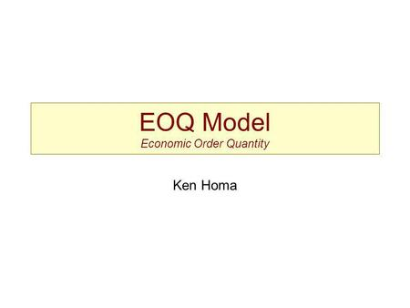 EOQ Model Economic Order Quantity Ken Homa. EOQ Assumptions Known & constant demand Known & constant lead time Instantaneous receipt of material No quantity.