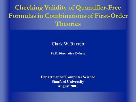 Checking Validity of Quantifier-Free Formulas in Combinations of First-Order Theories Clark W. Barrett Ph.D. Dissertation Defense Department of Computer.