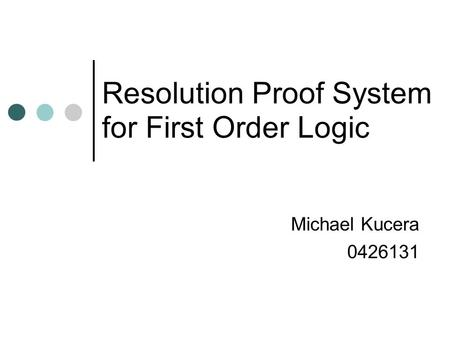 Resolution Proof System for First Order Logic Michael Kucera 0426131.