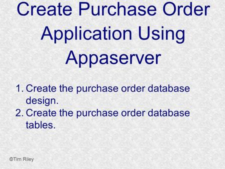 Create Purchase Order Application Using Appaserver ©Tim Riley 1. Create the purchase order database design. 2. Create the purchase order database tables.