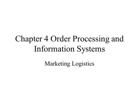 Chapter 4 Order Processing and Information Systems Marketing Logistics.