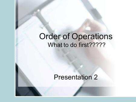 Order of Operations What to do first????? Presentation 2.