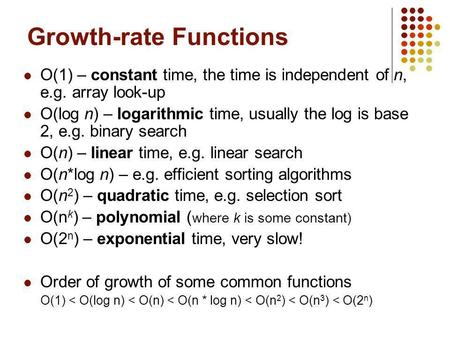 Growth-rate Functions O(1) – constant time, the time is independent of n, e.g. array look-up O(log n) – logarithmic time, usually the log is base 2, e.g.