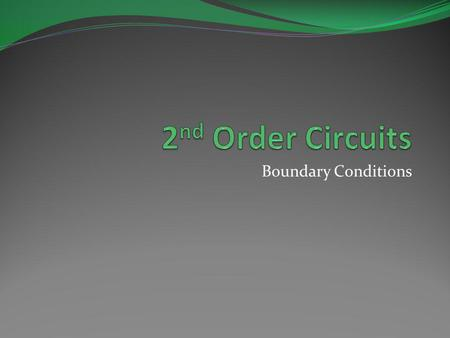 Boundary Conditions. Objective of Lecture Demonstrate how to determine the boundary conditions on the voltages and currents in a 2 nd order circuit. These.