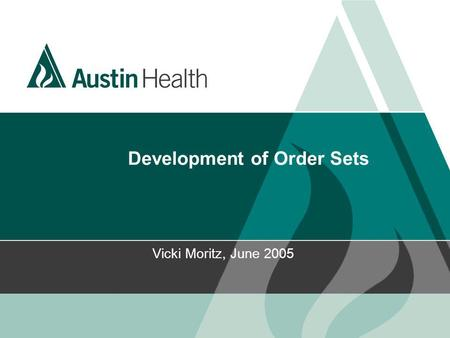 Development of Order Sets Vicki Moritz, June 2005.