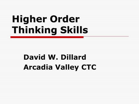 Higher Order Thinking Skills David W. Dillard Arcadia Valley CTC.