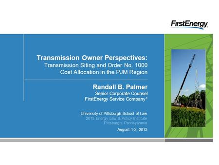 August 1-2, 2013 Transmission Owner Perspectives: Transmission Siting and Order No. 1000 Cost Allocation in the PJM Region Randall B. Palmer Senior Corporate.