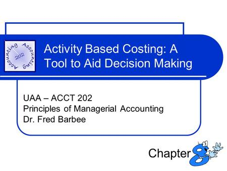 Activity Based Costing: A Tool to Aid Decision Making UAA – ACCT 202 Principles of Managerial Accounting Dr. Fred Barbee Chapter.