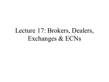 Lecture 17: Brokers, Dealers, Exchanges & ECNs. Brokers, Dealers Exchanges & ECNs Brokers deal with public. Example: Merrill Lynch Dealers execute trades.