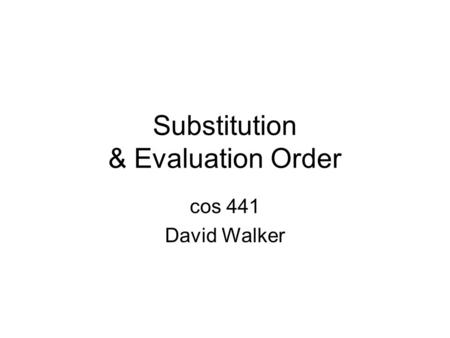 Substitution & Evaluation Order cos 441 David Walker.