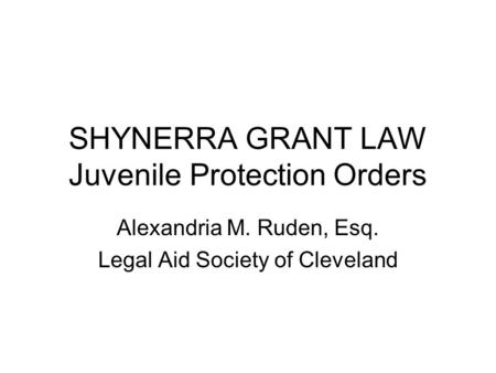 SHYNERRA GRANT LAW Juvenile Protection Orders Alexandria M. Ruden, Esq. Legal Aid Society of Cleveland.