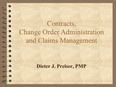 Contracts, Change Order Administration and Claims Management Dieter J. Preiser, PMP.