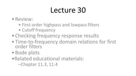 Lecture 30 Review: First order highpass and lowpass filters Cutoff frequency Checking frequency response results Time-to-frequency domain relations for.