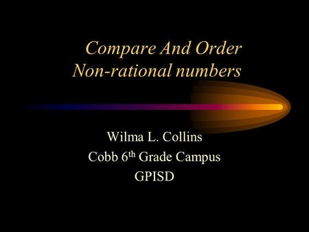 Compare And Order Non-rational numbers Wilma L. Collins Cobb 6 th Grade Campus GPISD.