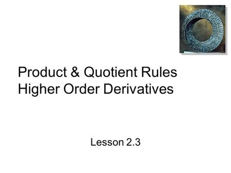 Product & Quotient Rules Higher Order Derivatives Lesson 2.3.