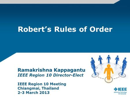 Roberts Rules of Order Ramakrishna Kappagantu IEEE Region 10 Director-Elect IEEE Region 10 Meeting Chiangmai, Thailand 2-3 March 2013.