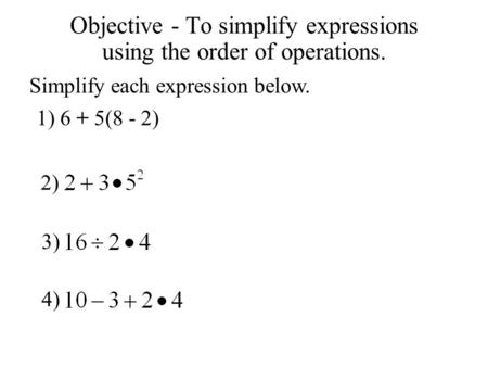 Objective - To simplify expressions using the order of operations. Simplify each expression below. 1) 6 + 5(8 - 2) 2) 3) 4)