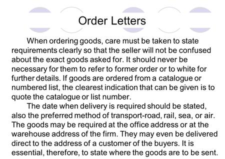 Order Letters When ordering goods, care must be taken to state requirements clearly so that the seller will not be confused about the exact goods asked.