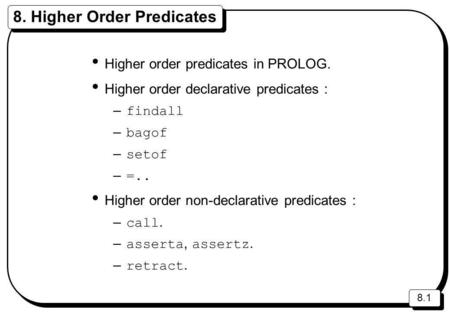 8.1 8. Higher Order Predicates Higher order predicates in PROLOG. Higher order declarative predicates : – findall – bagof – setof – =.. Higher order non-declarative.