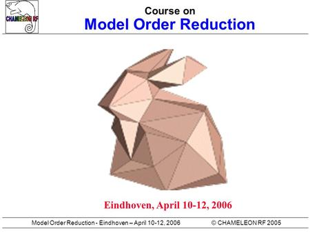 © CHAMELEON RF 2005Model Order Reduction - Eindhoven – April 10-12, 2006 Course on Model Order Reduction Eindhoven, April 10-12, 2006.