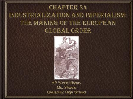 Chapter 24 Industrialization and Imperialism: The Making of the European Global Order AP World History Ms. Sheets University High School AP World History.