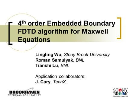 4 th order Embedded Boundary FDTD algorithm for Maxwell Equations Lingling Wu, Stony Brook University Roman Samulyak, BNL Tianshi Lu, BNL Application collaborators: