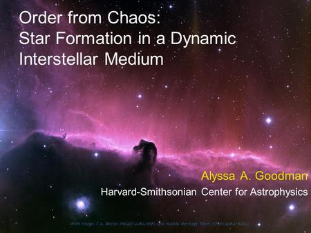 Order from Chaos: Star Formation in a Dynamic Interstellar Medium Alyssa A. Goodman Harvard-Smithsonian Center for Astrophysics WIYN Image: T.A. Rector.