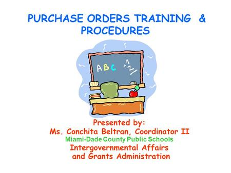 PURCHASE ORDERS TRAINING & PROCEDURES Presented by: Ms. Conchita Beltran, Coordinator II Miami-Dade County Public Schools Intergovernmental Affairs and.