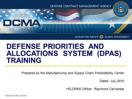 DEFENSE PRIORITIES AND ALLOCATIONS SYSTEM (DPAS) TRAINING Revision #1, Date July 2010 Prepared by the Manufacturing and Supply Chain Predictability Center.