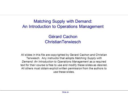 Slide 1 Matching Supply with Demand: An Introduction to Operations Management Gérard Cachon ChristianTerwiesch All slides in this file are copyrighted.