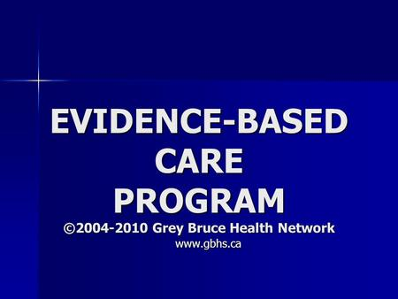EVIDENCE-BASED CARE PROGRAM ©2004-2010 Grey Bruce Health Network www.gbhs.ca www.gbhs.ca.