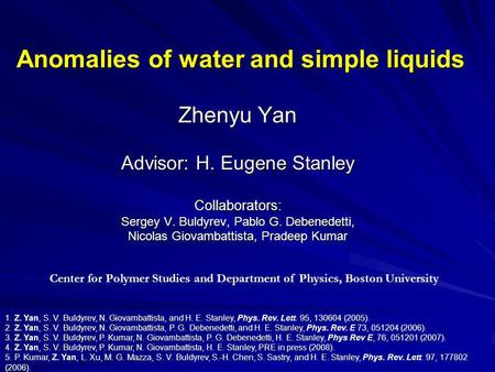 Anomalies of water and simple liquids Zhenyu Yan Advisor: H. Eugene Stanley Collaborators: Sergey V. Buldyrev, Pablo G. Debenedetti, Nicolas Giovambattista,