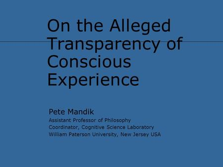 On the Alleged Transparency of Conscious Experience Pete Mandik Assistant Professor of Philosophy Coordinator, Cognitive Science Laboratory William Paterson.