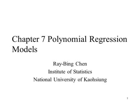 1 Chapter 7 Polynomial Regression Models Ray-Bing Chen Institute of Statistics National University of Kaohsiung.