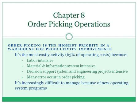 ORDER PICKING IS THE HIGHEST PRIORITY IN A WAREHOUSE FOR PRODUCTIVITY IMPROVEMENTS Its the most costly activity (63% of operating costs) because: Labor.