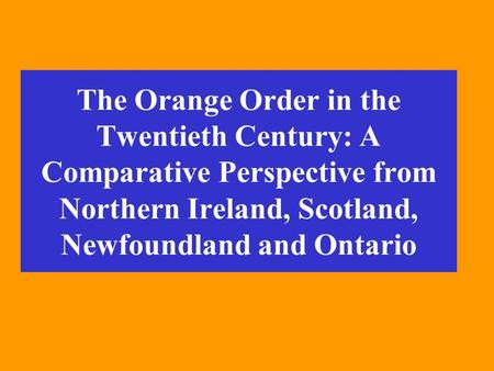 The Orange Order in the Twentieth Century: A Comparative Perspective from Northern Ireland, Scotland, Newfoundland and Ontario.