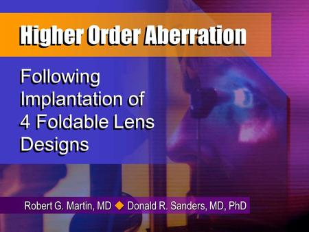 Robert G. Martin, MD Donald R. Sanders, MD, PhD Following Implantation of 4 Foldable Lens Designs Higher Order Aberration Higher Order Aberration.