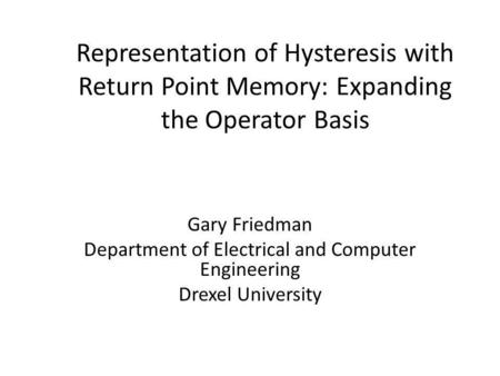 Representation of Hysteresis with Return Point Memory: Expanding the Operator Basis Gary Friedman Department of Electrical and Computer Engineering Drexel.
