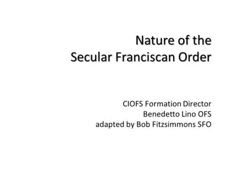 Nature of the Secular Franciscan Order CIOFS Formation Director Benedetto Lino OFS adapted by Bob Fitzsimmons SFO.